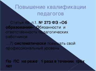 Повышение квалификации педагогов Статья 48. п.1. № 273 ФЗ «Об образовании» Об