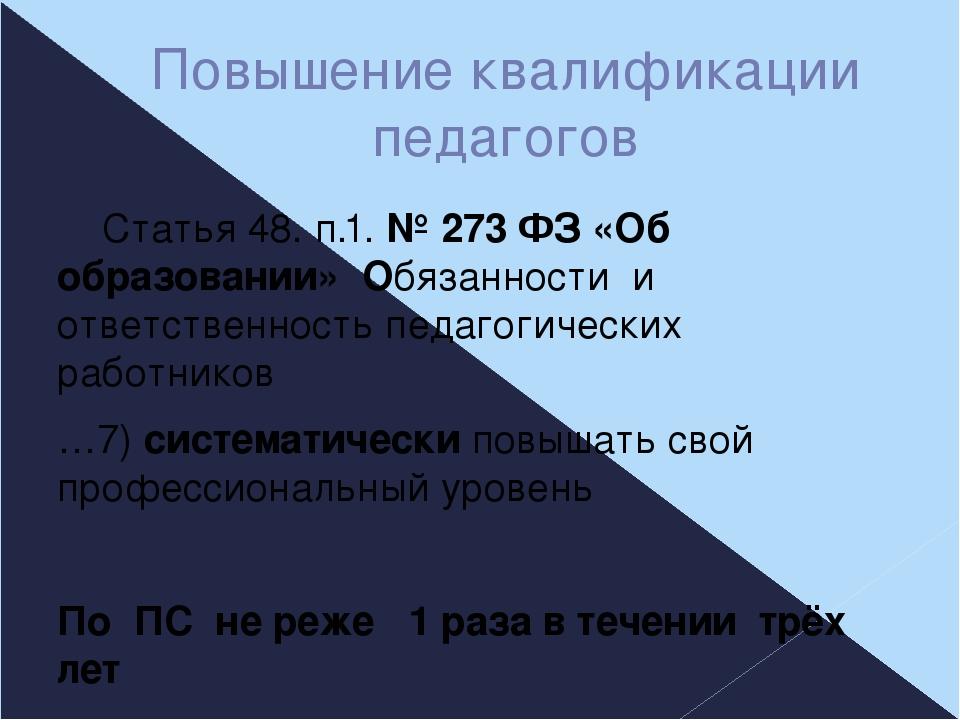 Повышение квалификации педагогов Статья 48. п.1. № 273 ФЗ «Об образовании» Об...