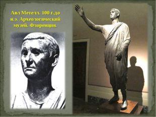 Авл Метелл. 100 г.до н.э. Археологический музей. Флоренция.