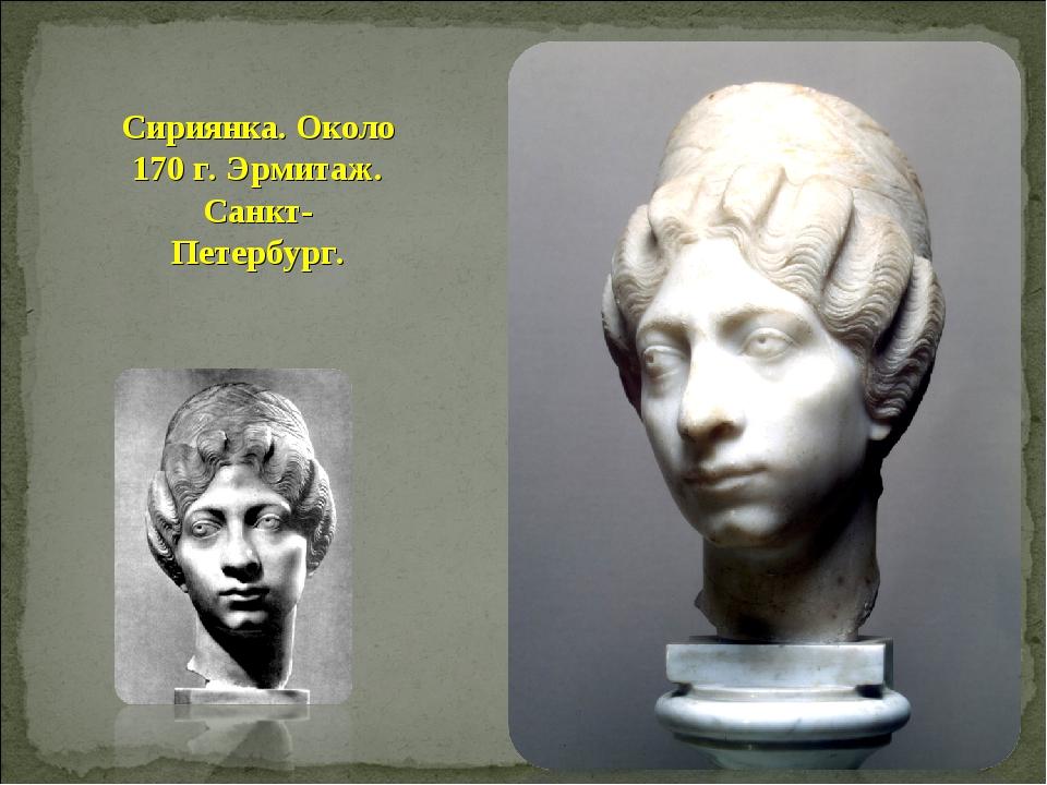 Сириянка. Около 170 г. Эрмитаж. Санкт-Петербург.