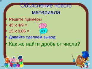 Объяснение нового материала Решите примеры 45 х 4/9 = 15 х 0,06 = Давайте сде