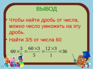 ВЫВОД Чтобы найти дробь от числа, можно число умножить на эту дробь. Найти 3/
