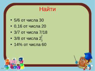 Найти 5/6 от числа 30 0,16 от числа 20 3/7 от числа 7/18 3/8 от числа 2 14% о