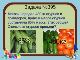 Задача №395 Магазин продал 480 кг огурцов и помидоров, причем масса огурцов с