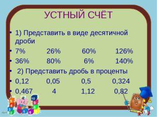 УСТНЫЙ СЧЁТ 1) Представить в виде десятичной дроби 7% 26% 60% 126% 36% 80% 6%
