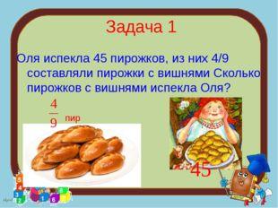 Задача 1 Оля испекла 45 пирожков, из них 4/9 составляли пирожки с вишнями Ск