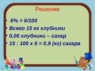 Решение 6% = 6/100 Всего 15 кг клубники 0,06 клубники – сахар 15 : 100 х 6 =