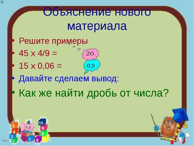 Объяснение нового материала Решите примеры 45 х 4/9 = 15 х 0,06 = Давайте сде...