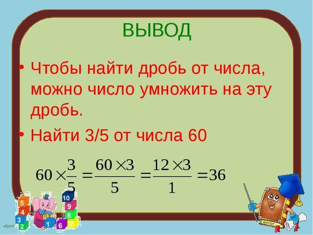 ВЫВОД Чтобы найти дробь от числа, можно число умножить на эту дробь. Найти 3/...