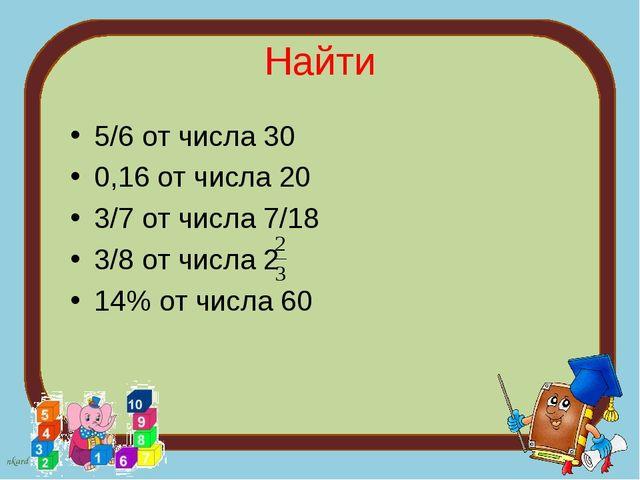 Найти 5/6 от числа 30 0,16 от числа 20 3/7 от числа 7/18 3/8 от числа 2 14% о...