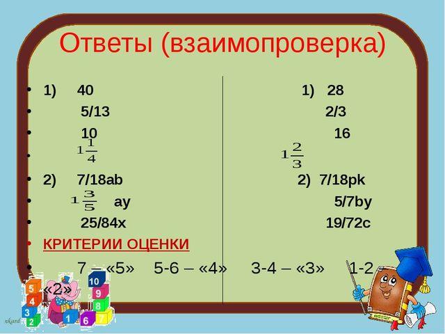 Ответы (взаимопроверка) 1) 40 1) 28 5/13 2/3 10 16 2) 7/18ab 2) 7/18pk ay 5/7...
