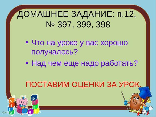 ДОМАШНЕЕ ЗАДАНИЕ: п.12, № 397, 399, 398 Что на уроке у вас хорошо получалось?...
