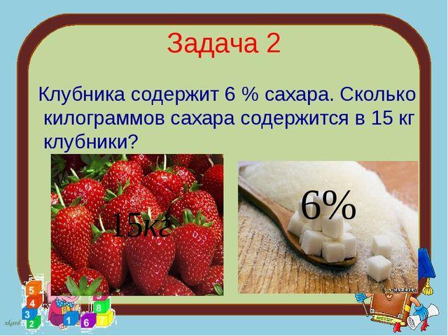 Задача 2 Клубника содержит 6 % сахара. Сколько килограммов сахара содержится...