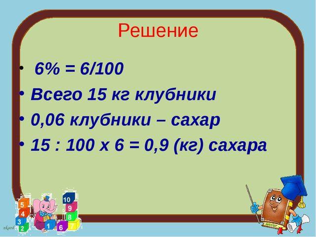 Решение 6% = 6/100 Всего 15 кг клубники 0,06 клубники – сахар 15 : 100 х 6 =...