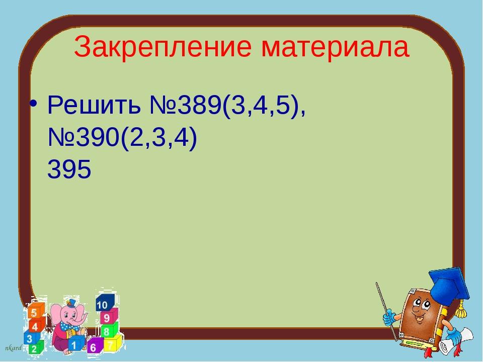 Закрепление материала Решить №389(3,4,5), №390(2,3,4) 395 nkard