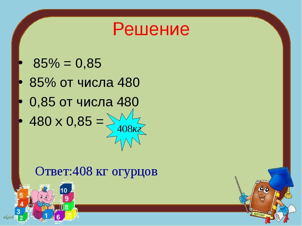 Решение 85% = 0,85 85% от числа 480 0,85 от числа 480 480 х 0,85 = Ответ:408...