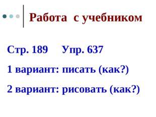 Работа с учебником Стр. 189 Упр. 637 1 вариант: писать (как?) 2 вариант: рисо