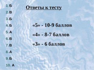 Б В Б Б А В В А Б А Ответы к тесту «5» - 10-9 баллов «4» - 8-7 баллов «3» - 6