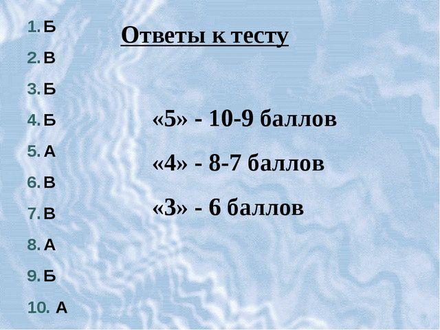 Б В Б Б А В В А Б А Ответы к тесту «5» - 10-9 баллов «4» - 8-7 баллов «3» - 6...
