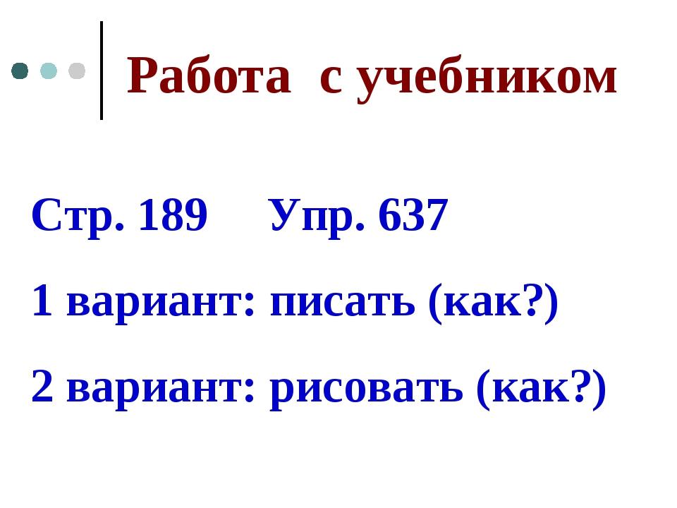 Работа с учебником Стр. 189 Упр. 637 1 вариант: писать (как?) 2 вариант: рисо...