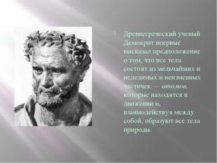 Древнегреческий ученый Демокрит впервые высказал предположение о том, что вс