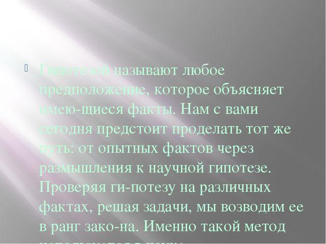 Гипотезой называют любое предположение, которое объясняет имеющиеся факты....