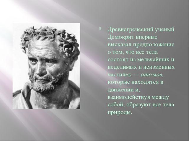 Древнегреческий ученый Демокрит впервые высказал предположение о том, что вс...