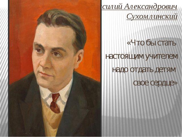 Василий Александрович Сухомлинский «Что бы стать настоящим учителем надо отда...