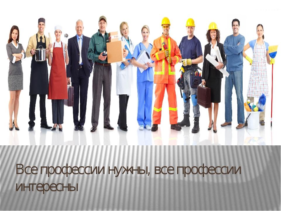 Все профессии нужны, все профессии интересны