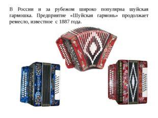В России и за рубежом широко популярна шуйская гармошка. Предприятие «Шуйская