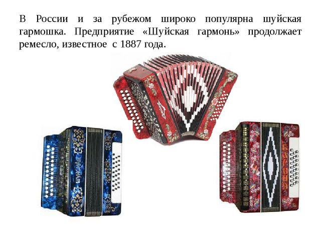 В России и за рубежом широко популярна шуйская гармошка. Предприятие «Шуйская...