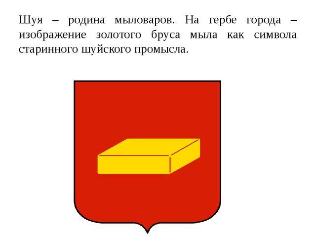 Шуя – родина мыловаров. На гербе города – изображение золотого бруса мыла как...