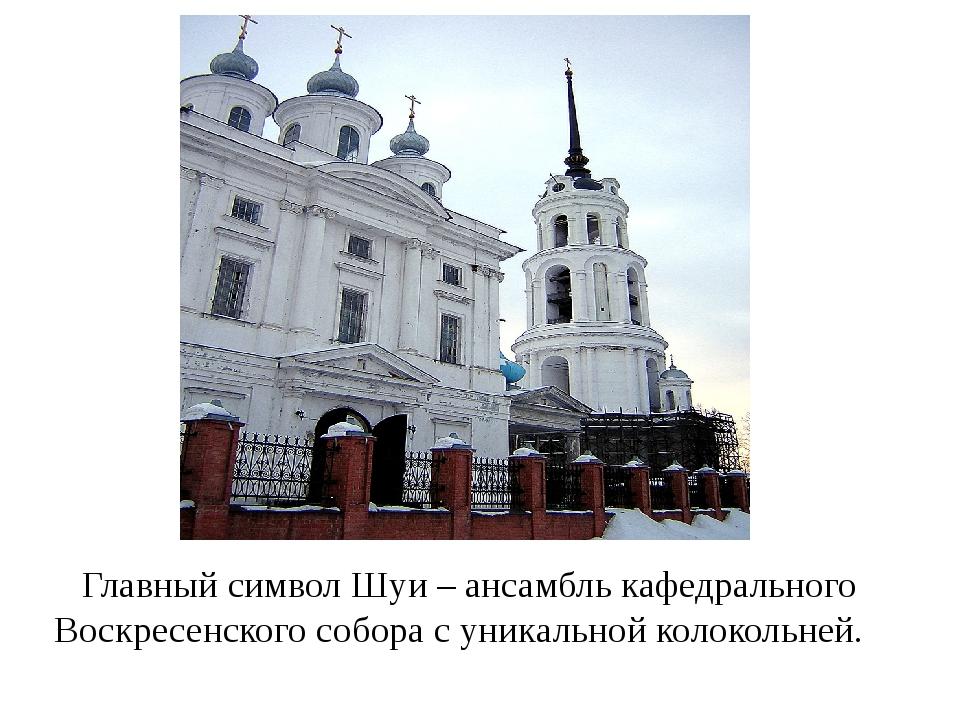 Главный символ Шуи – ансамбль кафедрального Воскресенского собора с уникальн...