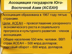 Ассоциация образована в 1967 году пятью странами. Цели АСЕАН – провозглашени