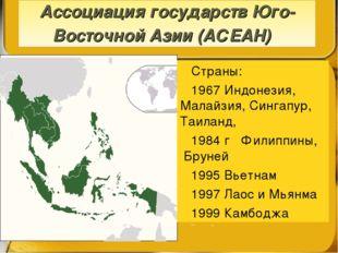 Ассоциация государств Юго-Восточной Азии (АСЕАН) Страны: 1967 Индонезия, Мала