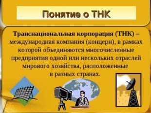 Понятие о ТНК Транснациональная корпорация (ТНК) – международная компания (ко