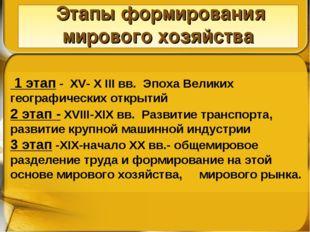 Этапы формирования мирового хозяйства 1 этап - XV- X III вв. Эпоха Великих г