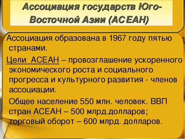 Ассоциация образована в 1967 году пятью странами. Цели АСЕАН – провозглашени...