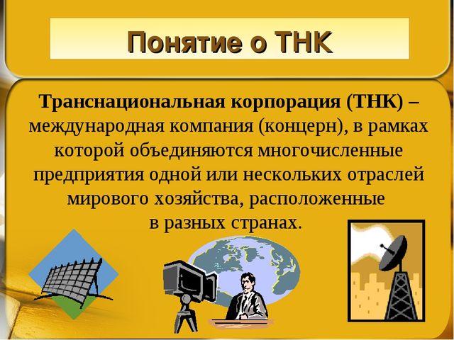 Понятие о ТНК Транснациональная корпорация (ТНК) – международная компания (ко...