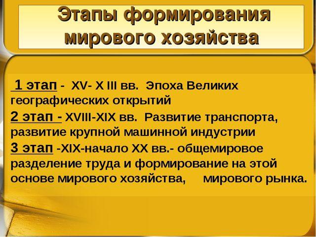 Этапы формирования мирового хозяйства 1 этап - XV- X III вв. Эпоха Великих г...