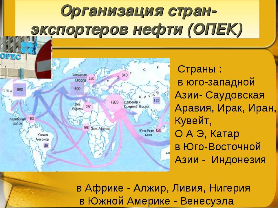 Организация стран-экспортеров нефти (ОПЕК) Страны : в юго-западной Азии- Сау...