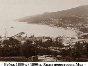 Рубеж 1880-х / 1890-х. Храм перестроен. Мол - в процессе возведения. Уже мно
