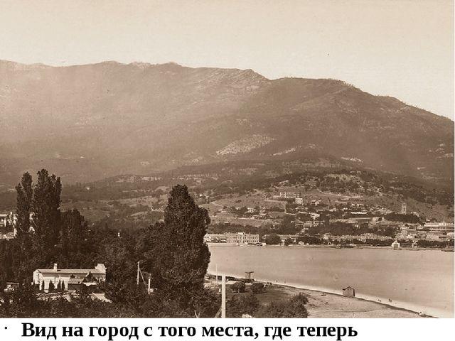 """Вид на город с того места, где теперь гостиница """"Ореанда"""": 1882-1883. У лево..."""