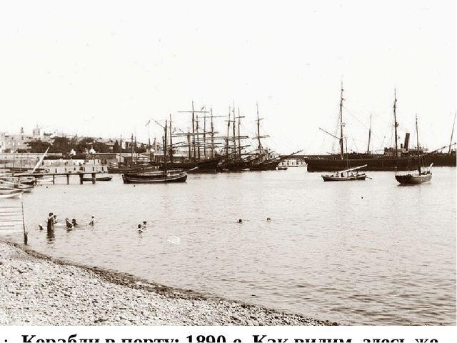 Корабли в порту: 1890-е. Как видим, здесь же была расположена и купальня.