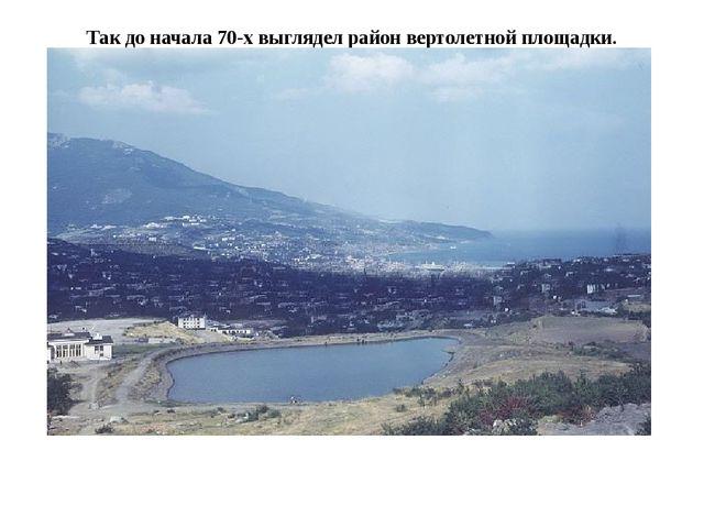 Так до начала 70-х выглядел район вертолетной площадки.