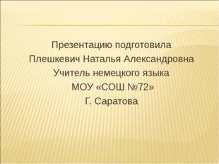Презентацию подготовила Плешкевич Наталья Александровна Учитель немецкого язы