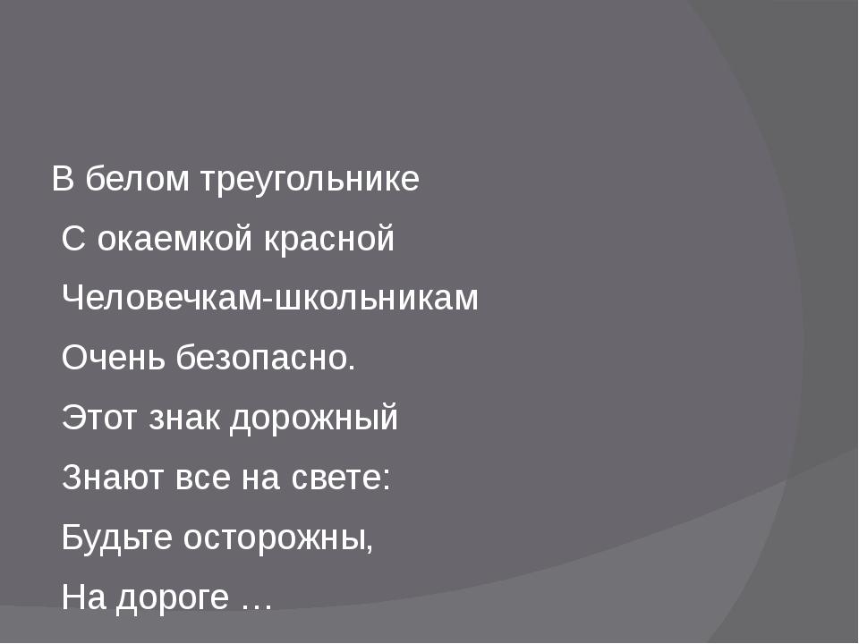 В белом треугольнике С окаемкой красной Человечкам-школьникам Очень безопасн...