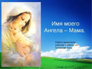 Имя моего Ангела – Мама. Работу выполнила ученица 6 класса «А» Смирнова Анна