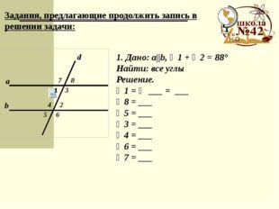 Задания, предлагающие продолжить запись в решении задачи: 1. Дано: a||b, ∠1
