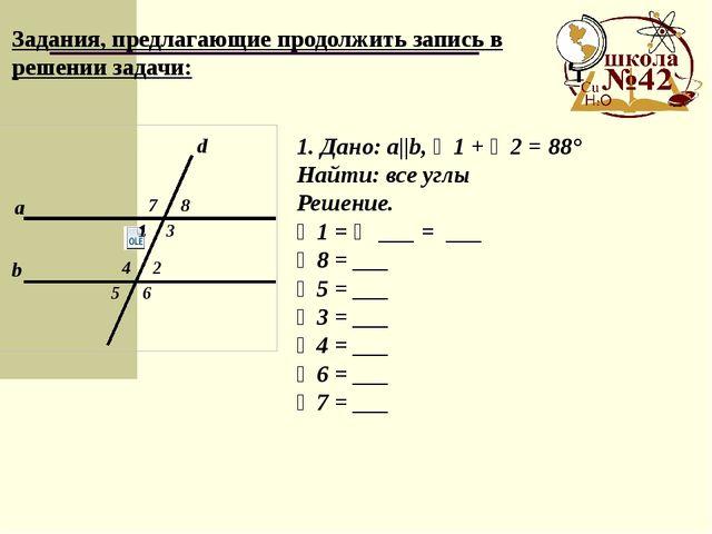Задания, предлагающие продолжить запись в решении задачи: 1. Дано: a||b, ∠1...